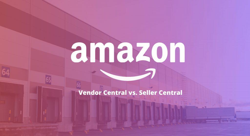 Amazon Vendor Central vs Seller Central: 2020
